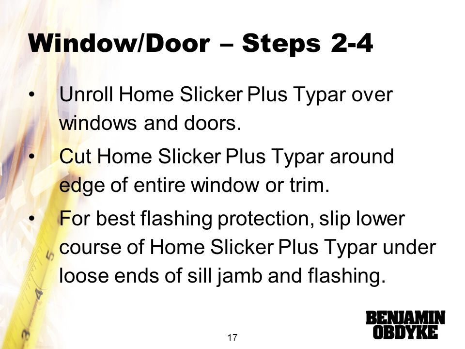 Window/Door – Steps 2-4 Unroll Home Slicker Plus Typar over windows and doors. Cut Home Slicker Plus Typar around edge of entire window or trim.