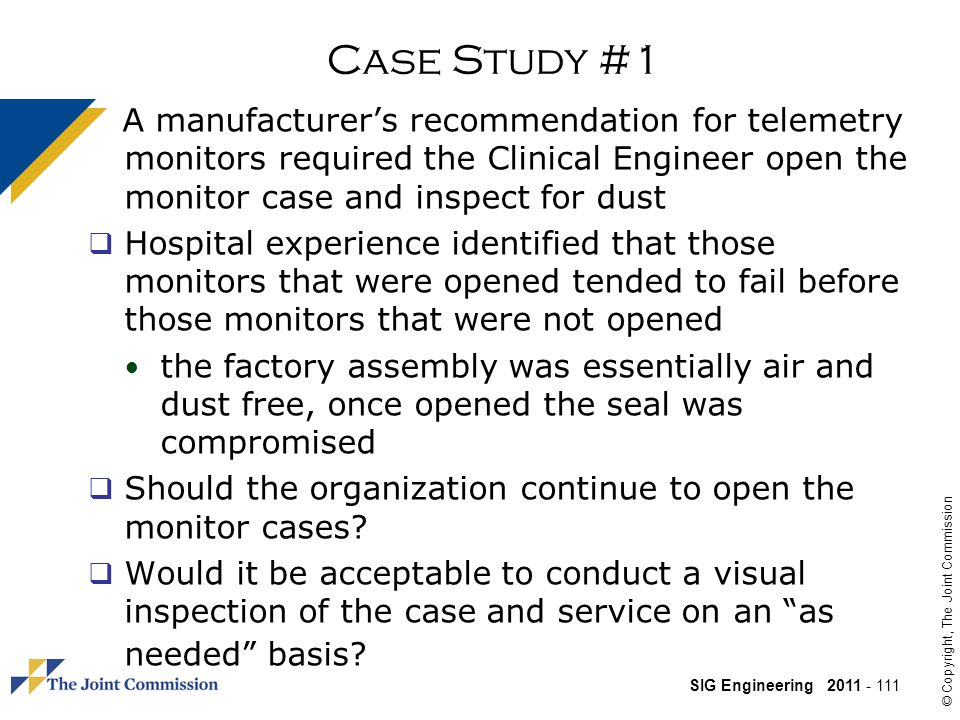 Case Study #1 A manufacturer's recommendation for telemetry monitors required the Clinical Engineer open the monitor case and inspect for dust.