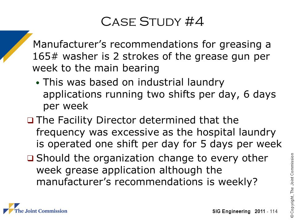 Case Study #4 Manufacturer's recommendations for greasing a 165# washer is 2 strokes of the grease gun per week to the main bearing.