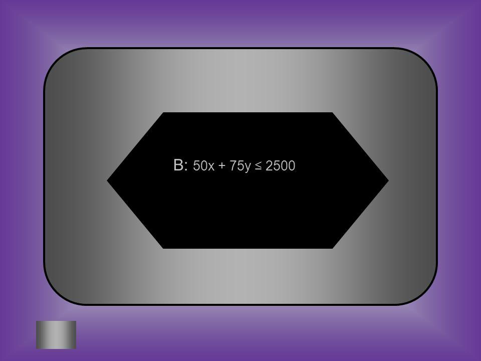 B: 50x + 75y ≤ 2500
