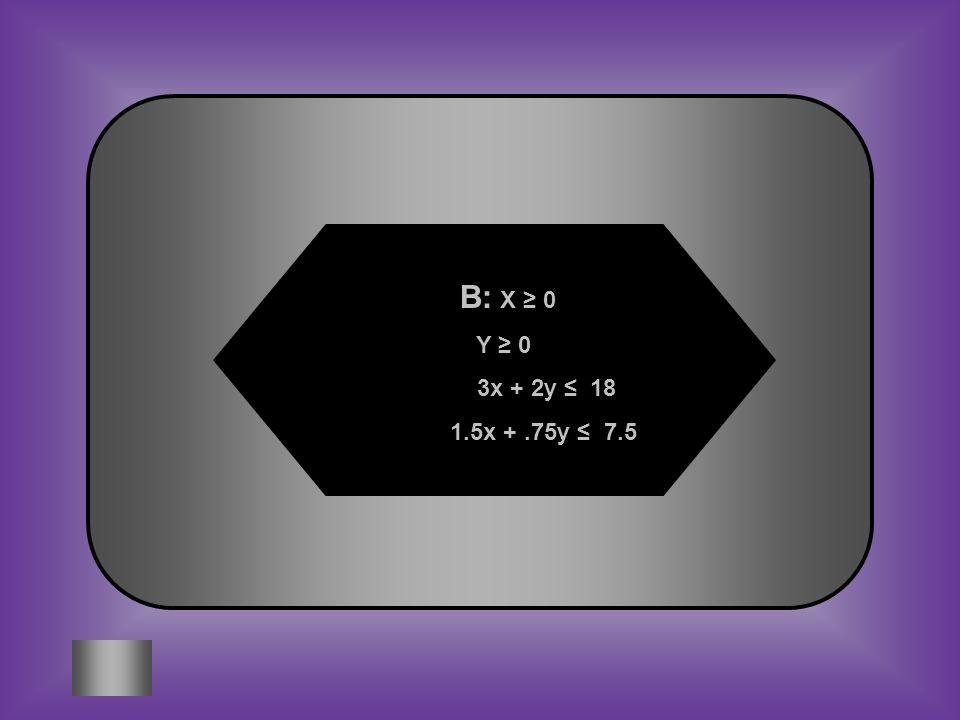 B: X ≥ 0 Y ≥ 0 3x + 2y ≤ 18 1.5x + .75y ≤ 7.5