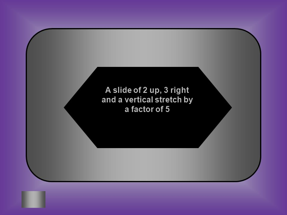 A slide of 2 up, 3 right and a vertical stretch by a factor of 5