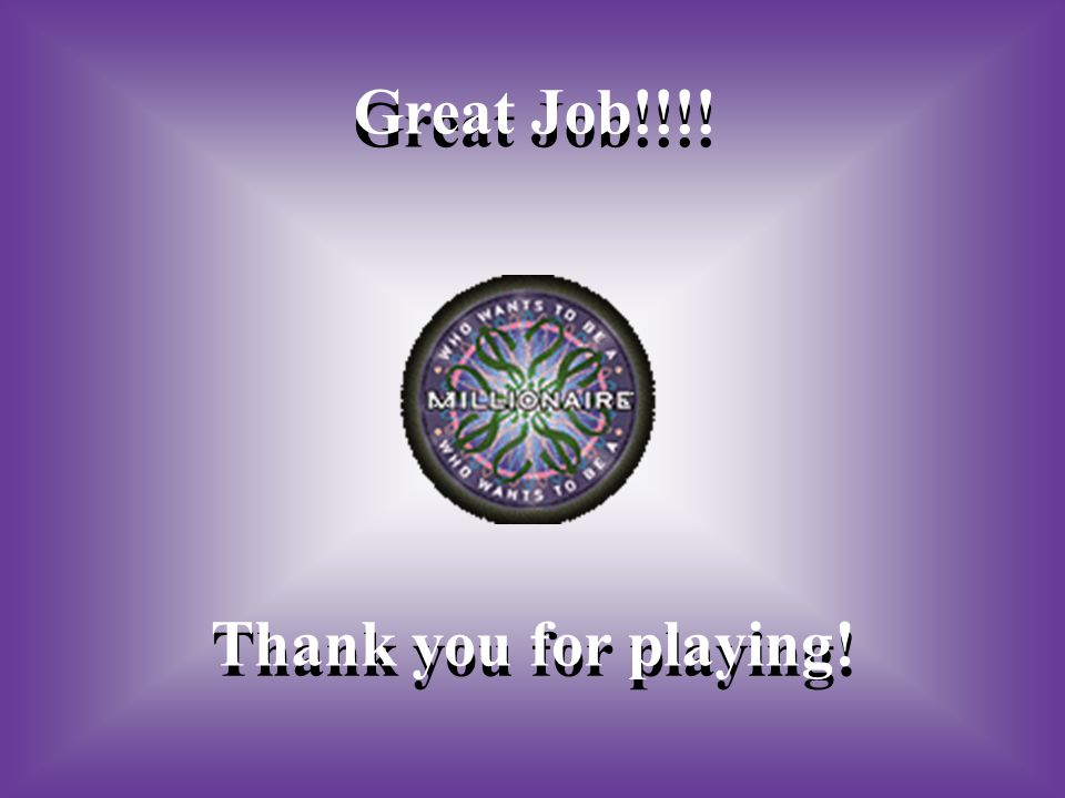 Great Job!!!! Thank you for playing!