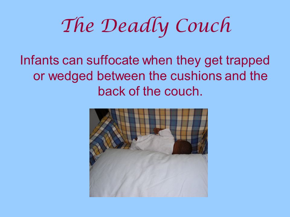 The Deadly Couch Infants can suffocate when they get trapped or wedged between the cushions and the back of the couch.