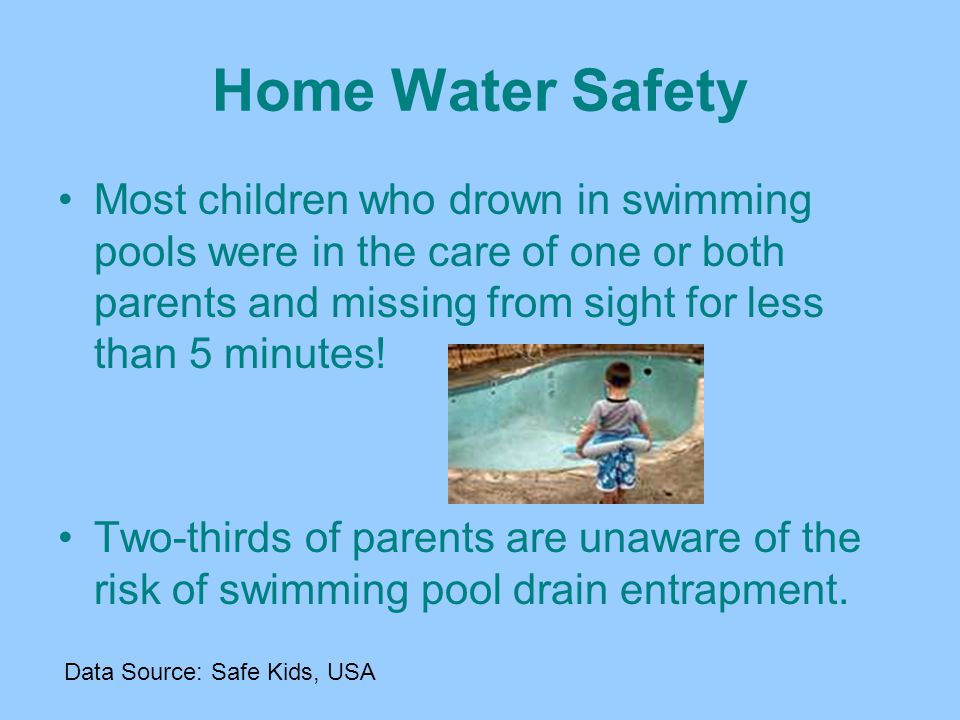 Home Water Safety Most children who drown in swimming pools were in the care of one or both parents and missing from sight for less than 5 minutes!
