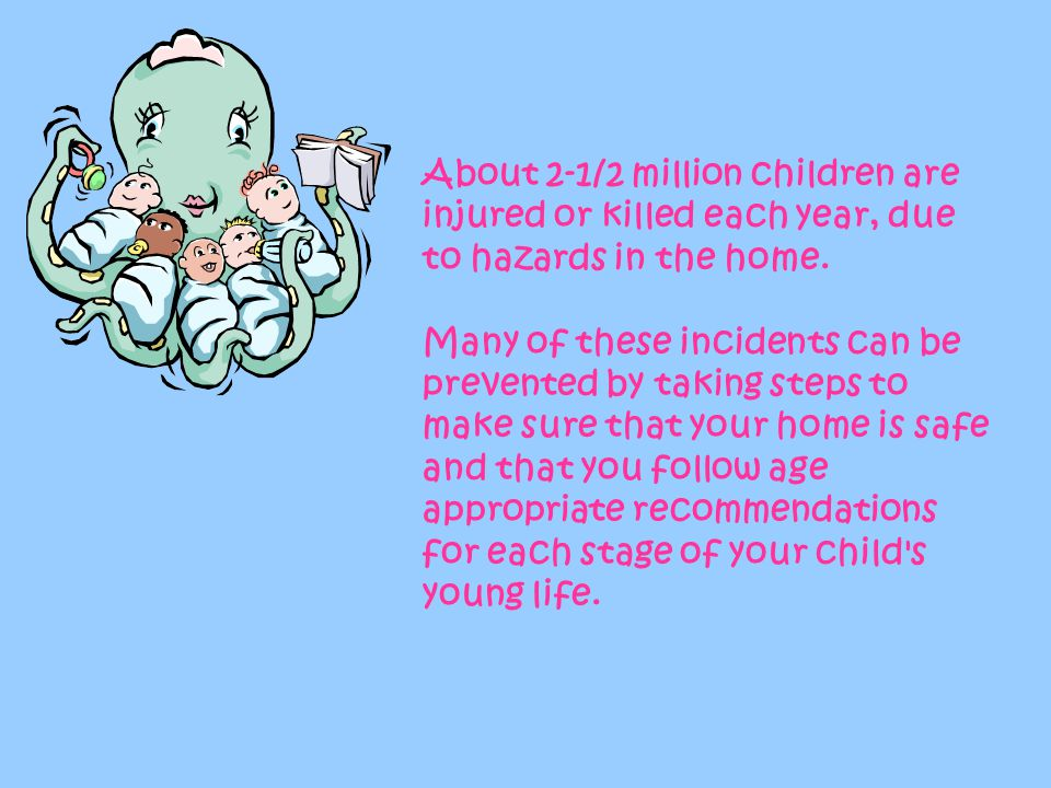 About 2-1/2 million children are injured or killed each year, due to hazards in the home.