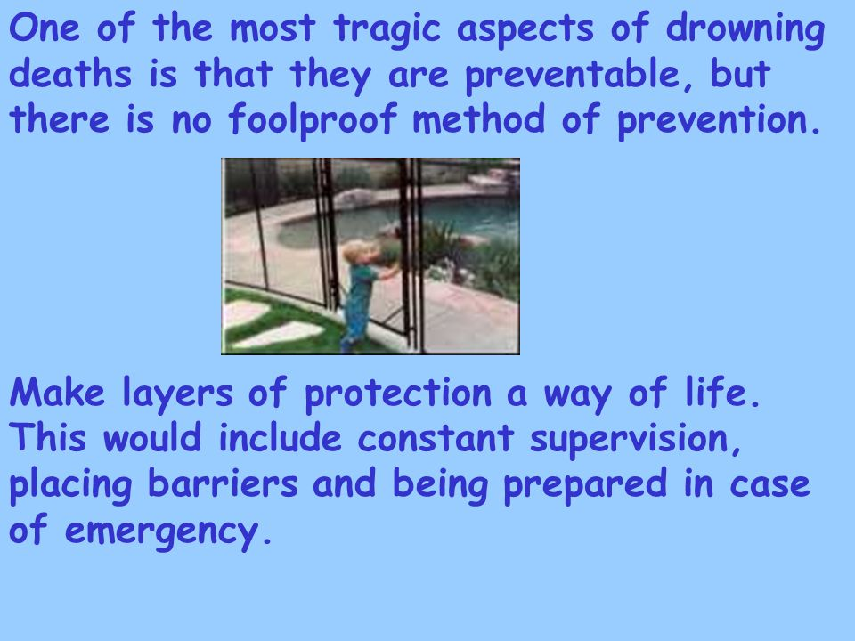 One of the most tragic aspects of drowning deaths is that they are preventable, but there is no foolproof method of prevention.