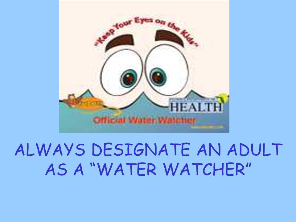 ALWAYS DESIGNATE AN ADULT AS A WATER WATCHER