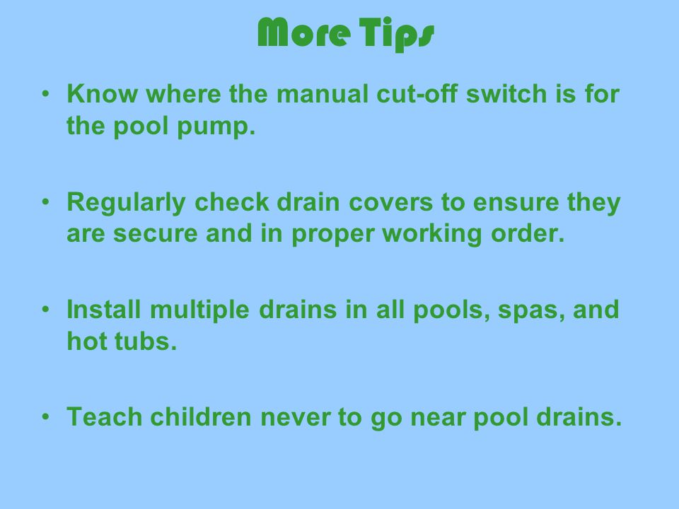 More Tips Know where the manual cut-off switch is for the pool pump.