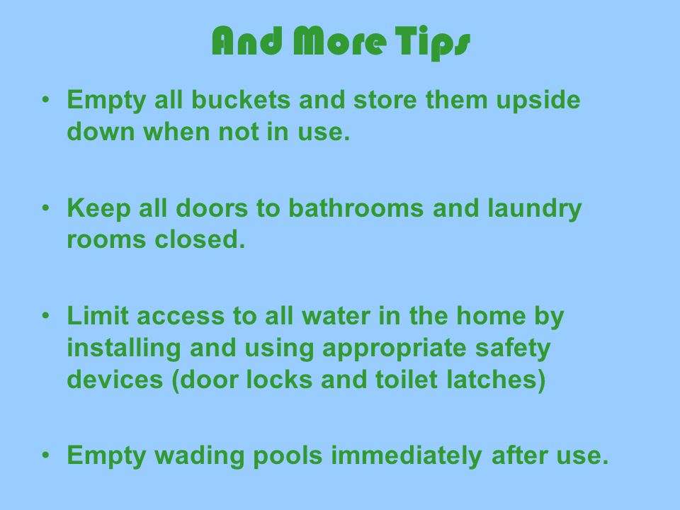 And More Tips Empty all buckets and store them upside down when not in use. Keep all doors to bathrooms and laundry rooms closed.