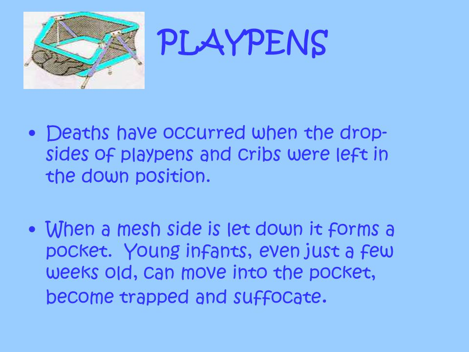 PLAYPENS Deaths have occurred when the drop-sides of playpens and cribs were left in the down position.