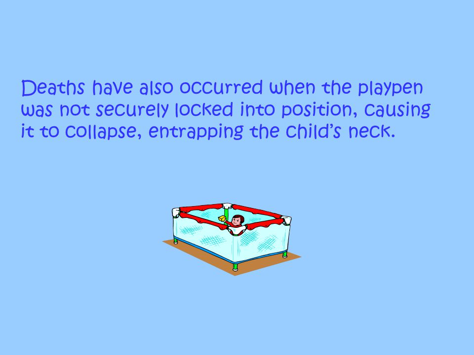 Deaths have also occurred when the playpen was not securely locked into position, causing it to collapse, entrapping the child's neck.