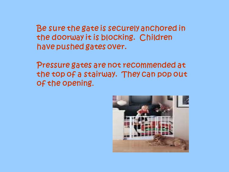 Be sure the gate is securely anchored in the doorway it is blocking
