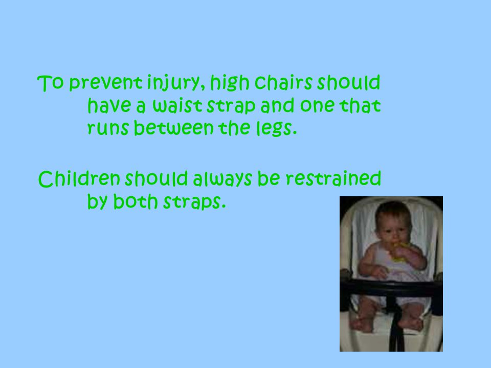 To prevent injury, high chairs should. have a waist strap and one that
