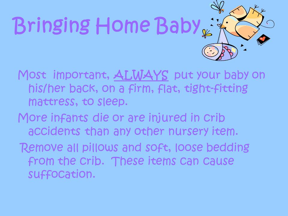 Bringing Home Baby Most important, ALWAYS put your baby on his/her back, on a firm, flat, tight-fitting mattress, to sleep.