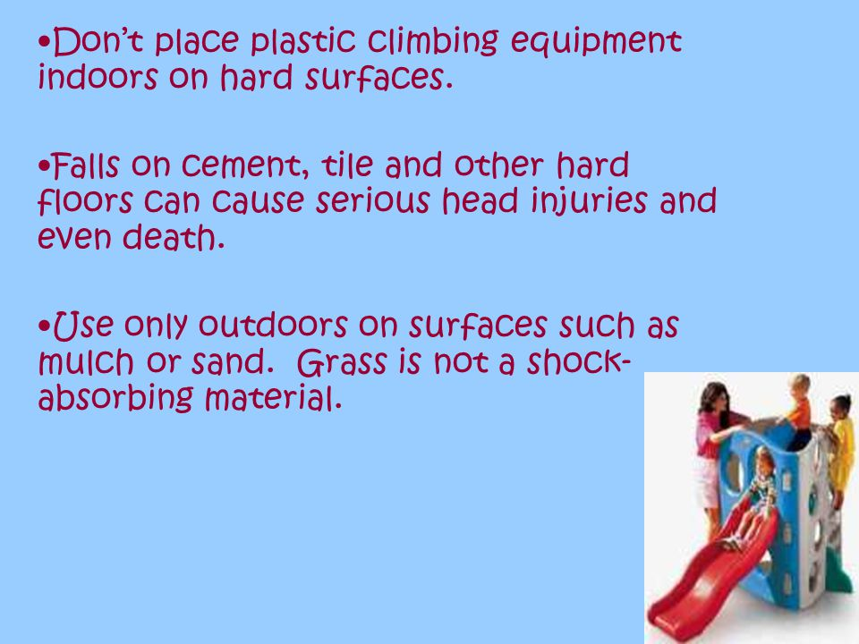 Don't place plastic climbing equipment indoors on hard surfaces.