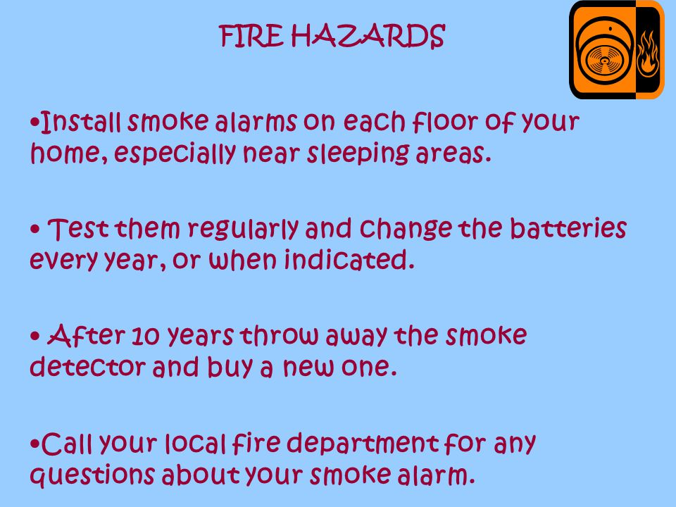 FIRE HAZARDS Install smoke alarms on each floor of your home, especially near sleeping areas.