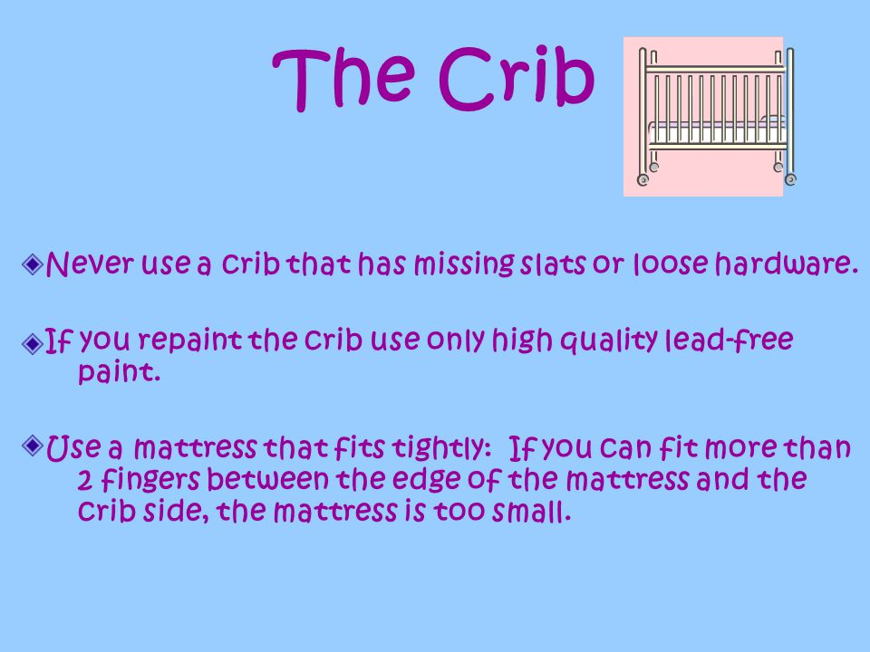 The Crib Never use a crib that has missing slats or loose hardware.