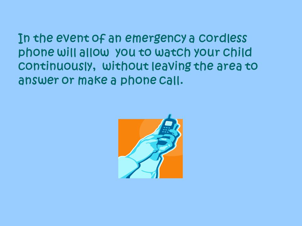 In the event of an emergency a cordless phone will allow you to watch your child continuously, without leaving the area to answer or make a phone call.