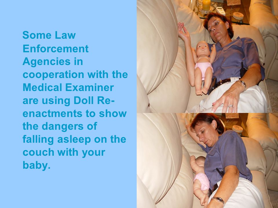 Some Law Enforcement Agencies in cooperation with the Medical Examiner are using Doll Re-enactments to show the dangers of falling asleep on the couch with your baby.