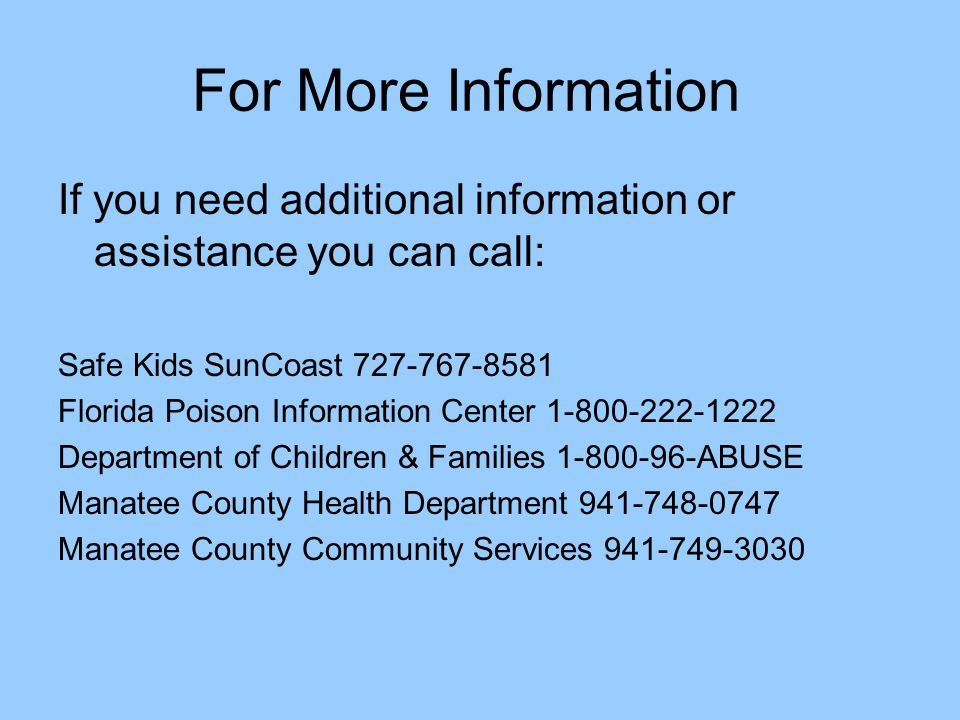 For More Information If you need additional information or assistance you can call: Safe Kids SunCoast 727-767-8581.