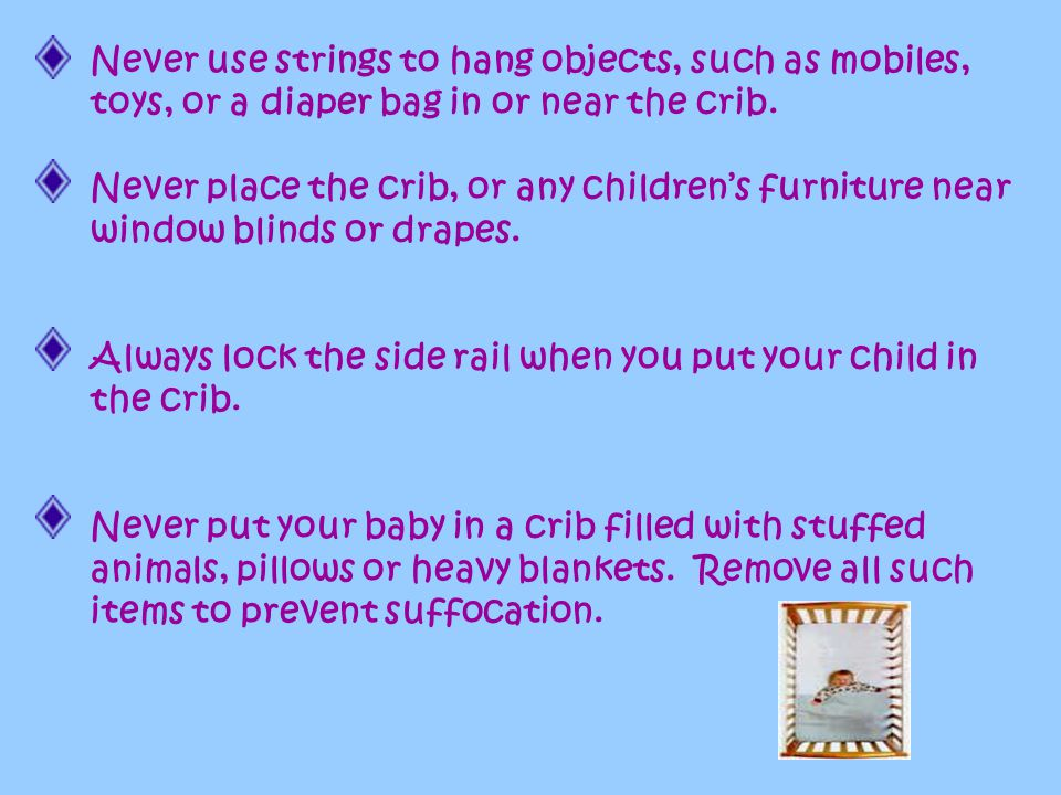 Never use strings to hang objects, such as mobiles, toys, or a diaper bag in or near the crib.