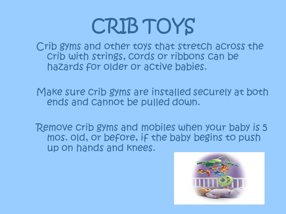 CRIB TOYS Crib gyms and other toys that stretch across the crib with strings, cords or ribbons can be hazards for older or active babies.