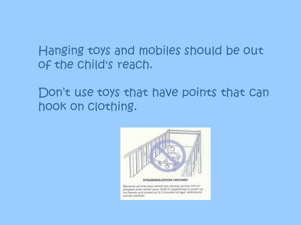 Hanging toys and mobiles should be out of the child s reach.