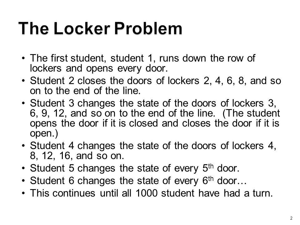 The Locker Problem The first student, student 1, runs down the row of lockers and opens every door.