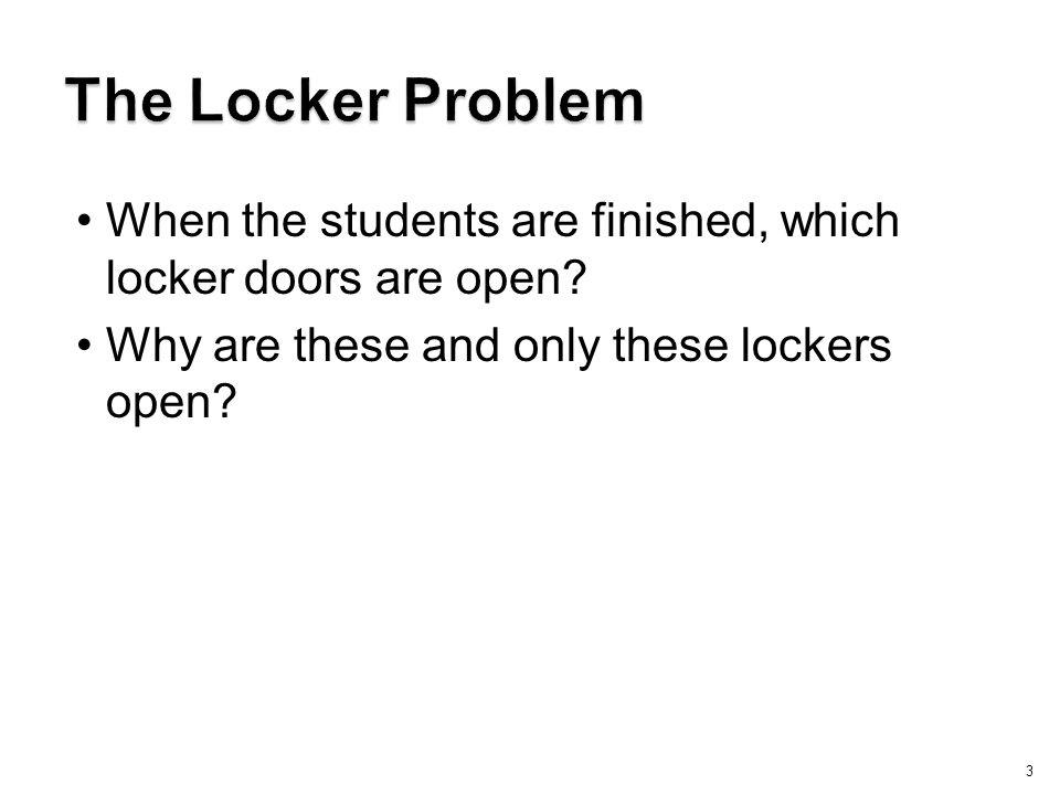 The Locker Problem When the students are finished, which locker doors are open Why are these and only these lockers open