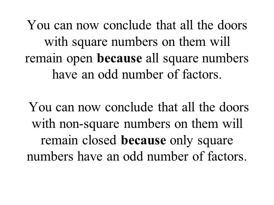 You can now conclude that all the doors with square numbers on them will remain open because all square numbers have an odd number of factors.