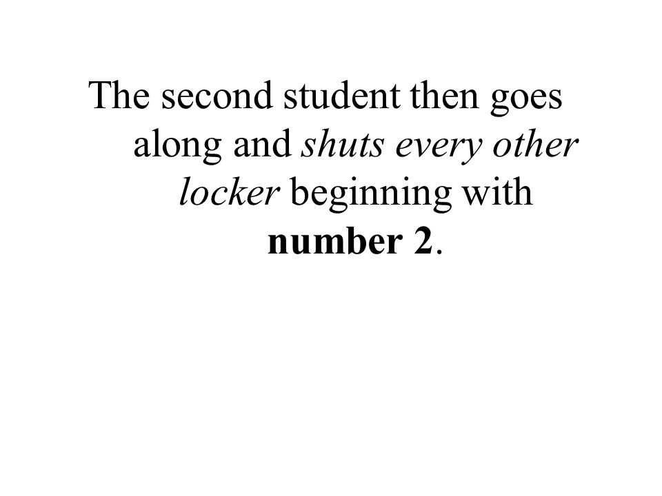 The second student then goes along and shuts every other locker beginning with number 2.