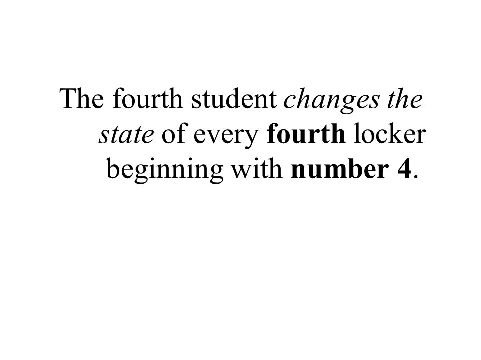 The fourth student changes the state of every fourth locker beginning with number 4.