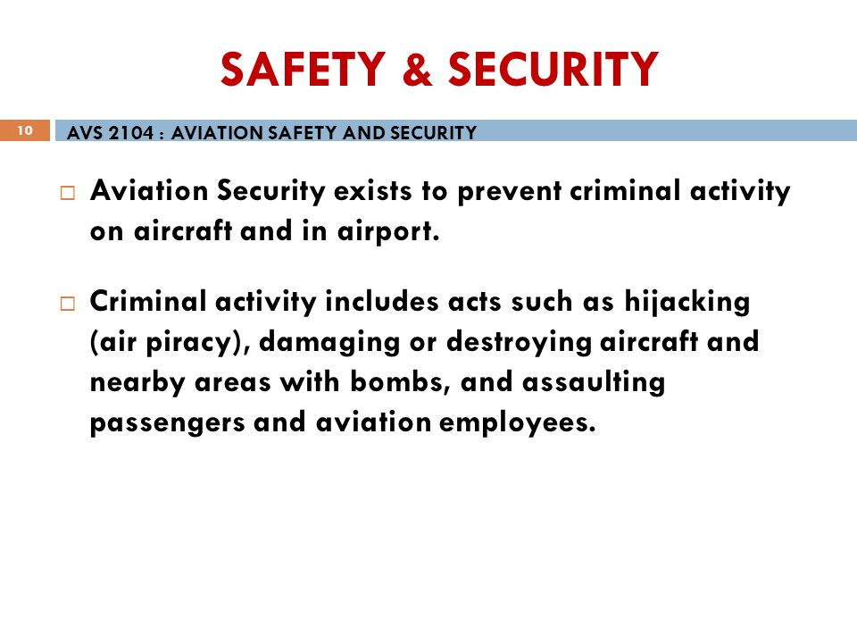 SAFETY & SECURITY AVS 2104 : AVIATION SAFETY AND SECURITY. Aviation Security exists to prevent criminal activity on aircraft and in airport.