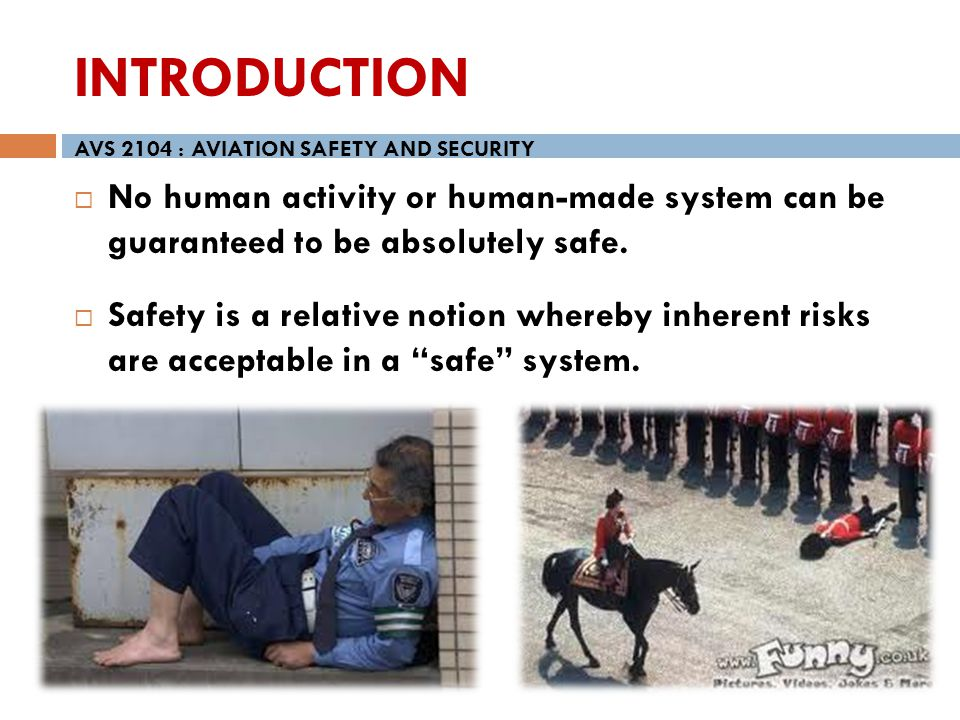 INTRODUCTION AVS 2104 : AVIATION SAFETY AND SECURITY. No human activity or human-made system can be guaranteed to be absolutely safe.