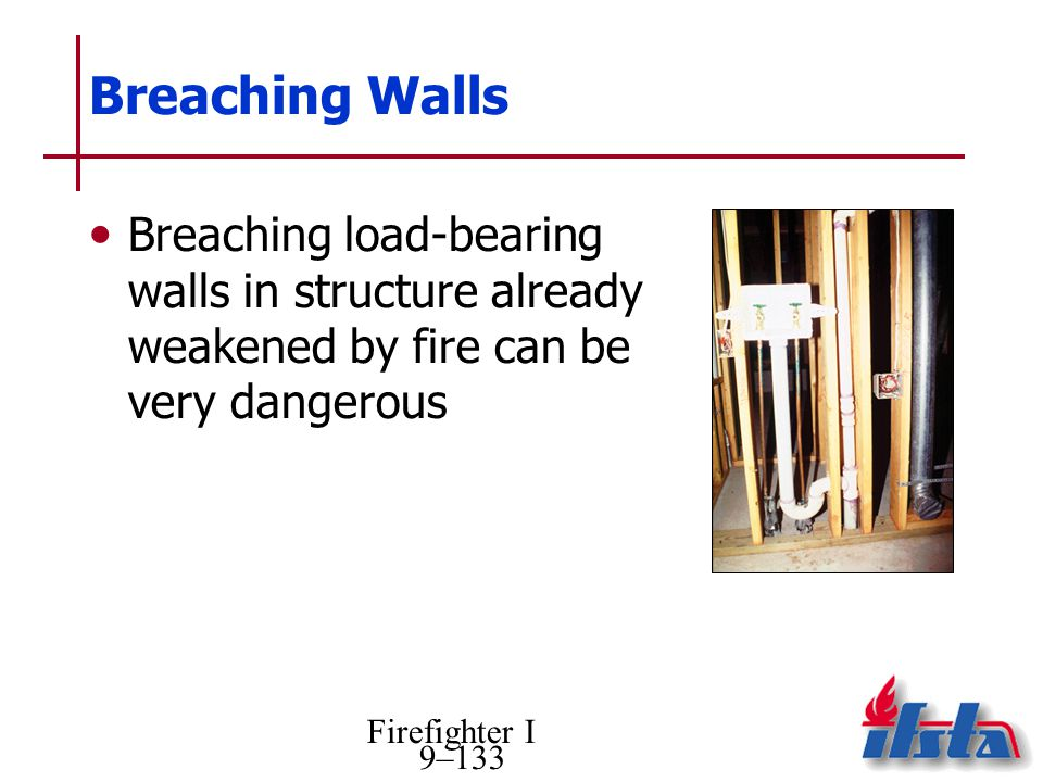 Breaching Walls Breaching load-bearing walls in structure already weakened by fire can be very dangerous.