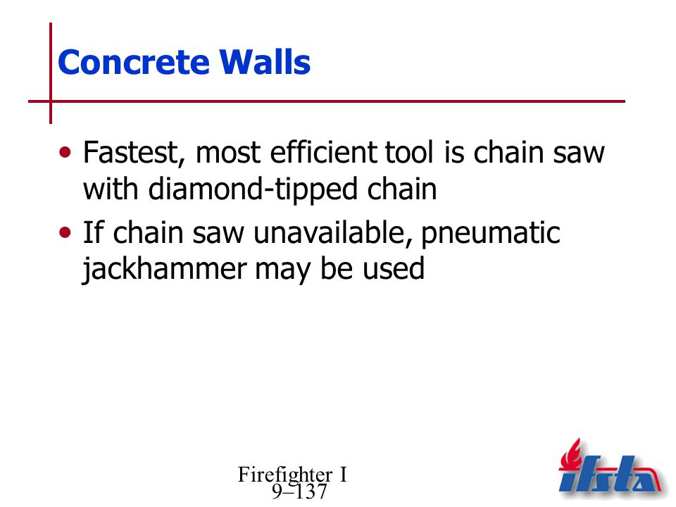 Concrete Walls Fastest, most efficient tool is chain saw with diamond-tipped chain. If chain saw unavailable, pneumatic jackhammer may be used.