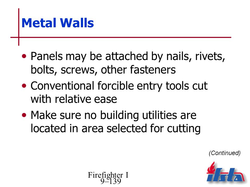 Metal Walls Panels may be attached by nails, rivets, bolts, screws, other fasteners. Conventional forcible entry tools cut with relative ease.