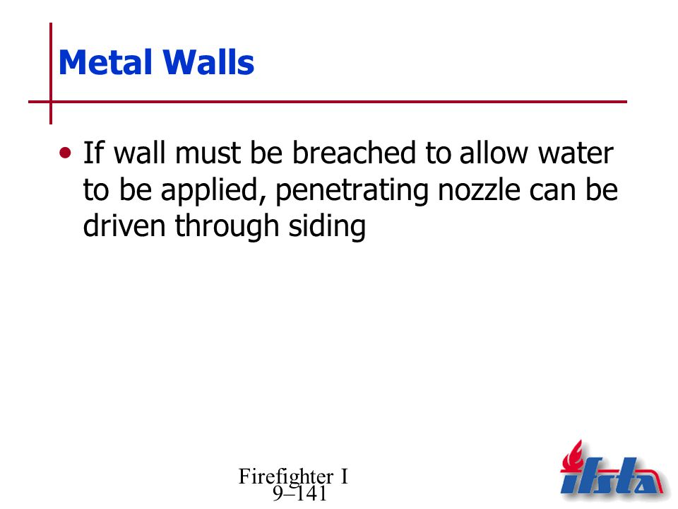 Metal Walls If wall must be breached to allow water to be applied, penetrating nozzle can be driven through siding.
