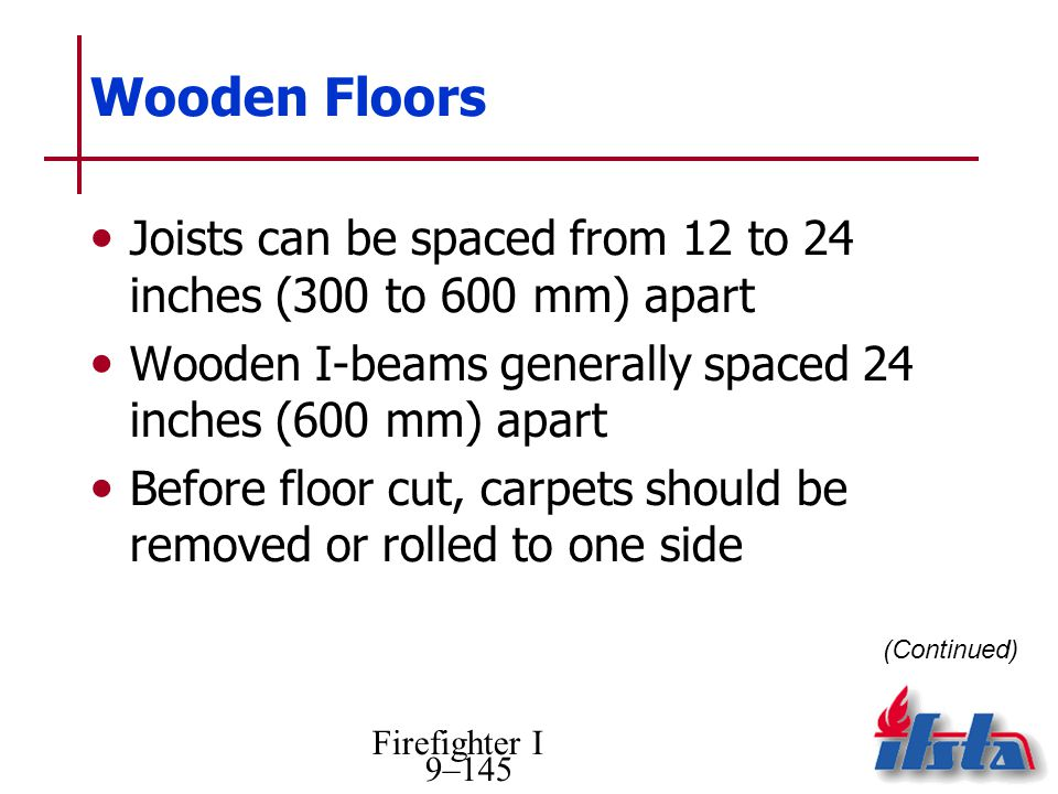 Wooden Floors Joists can be spaced from 12 to 24 inches (300 to 600 mm) apart. Wooden I-beams generally spaced 24 inches (600 mm) apart.