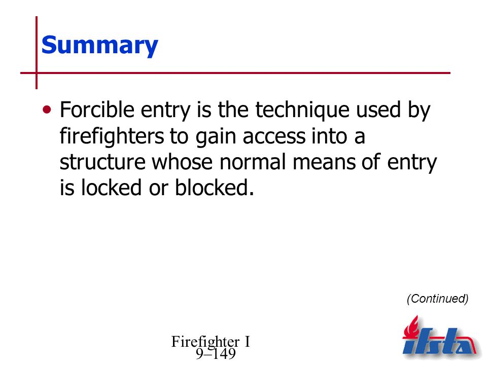 Summary Forcible entry is the technique used by firefighters to gain access into a structure whose normal means of entry is locked or blocked.