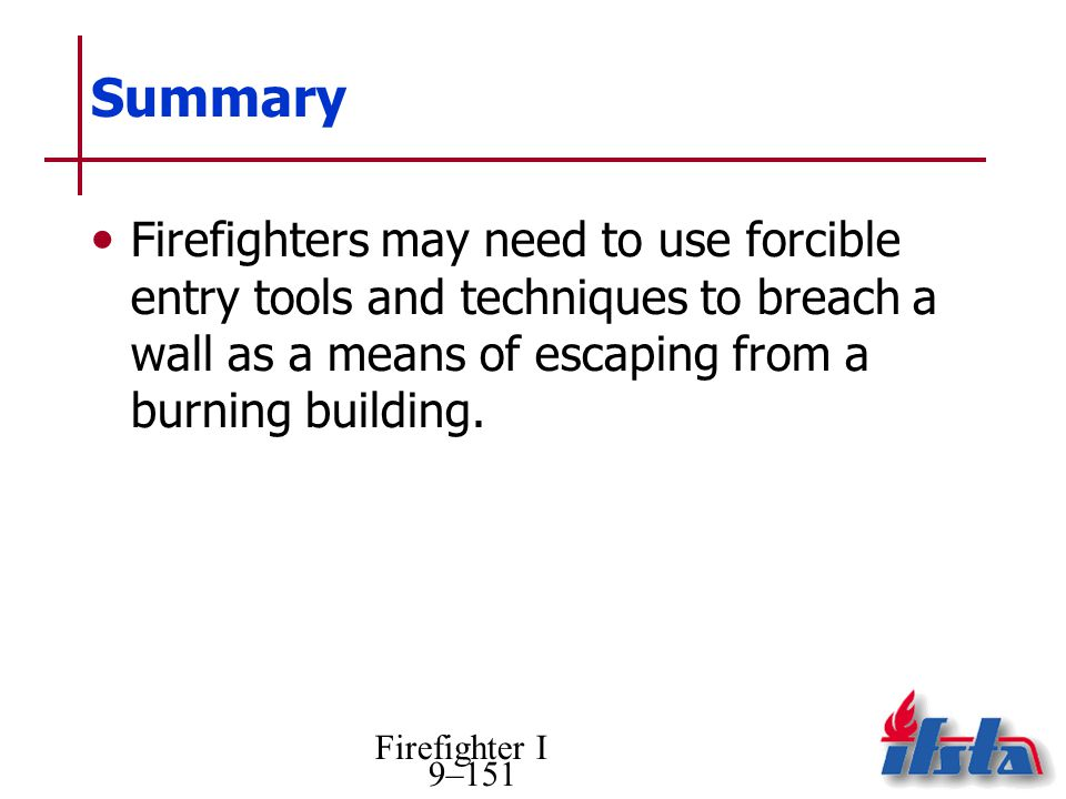 Summary Firefighters may need to use forcible entry tools and techniques to breach a wall as a means of escaping from a burning building.