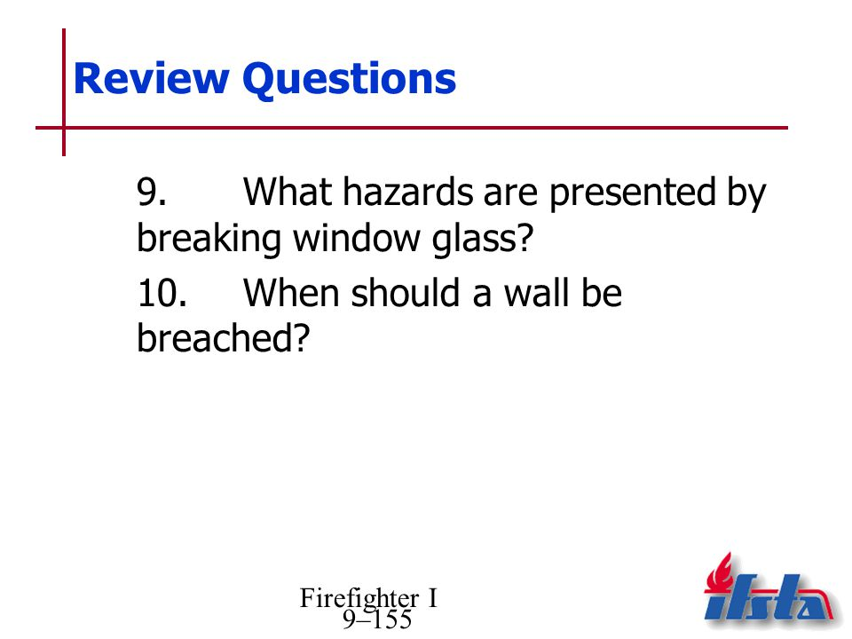 Review Questions 9. What hazards are presented by breaking window glass 10. When should a wall be breached