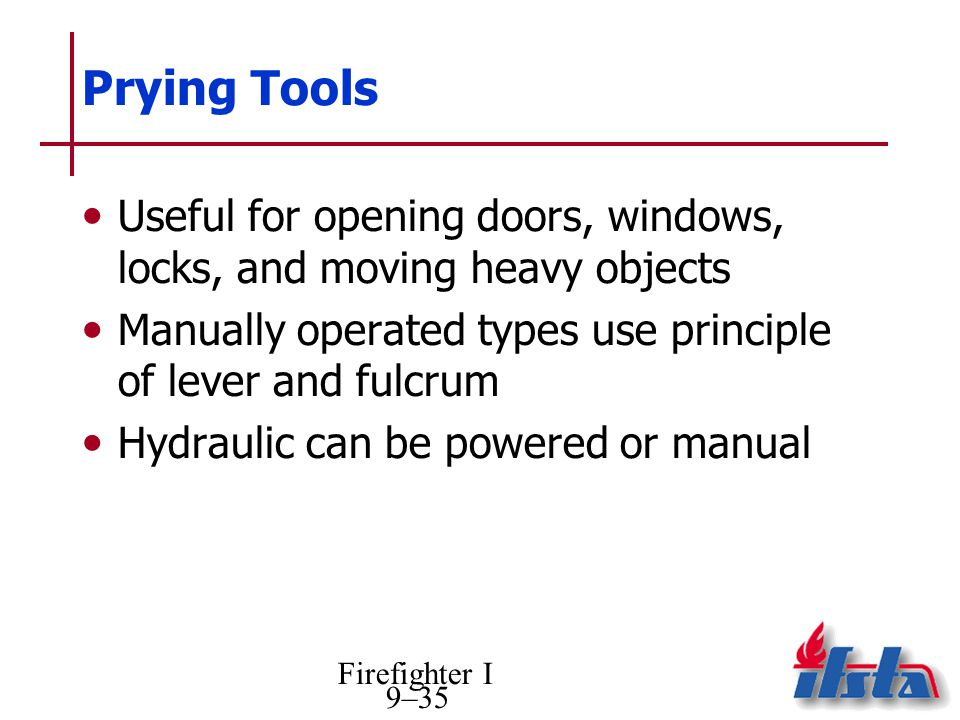 Prying Tools Useful for opening doors, windows, locks, and moving heavy objects. Manually operated types use principle of lever and fulcrum.