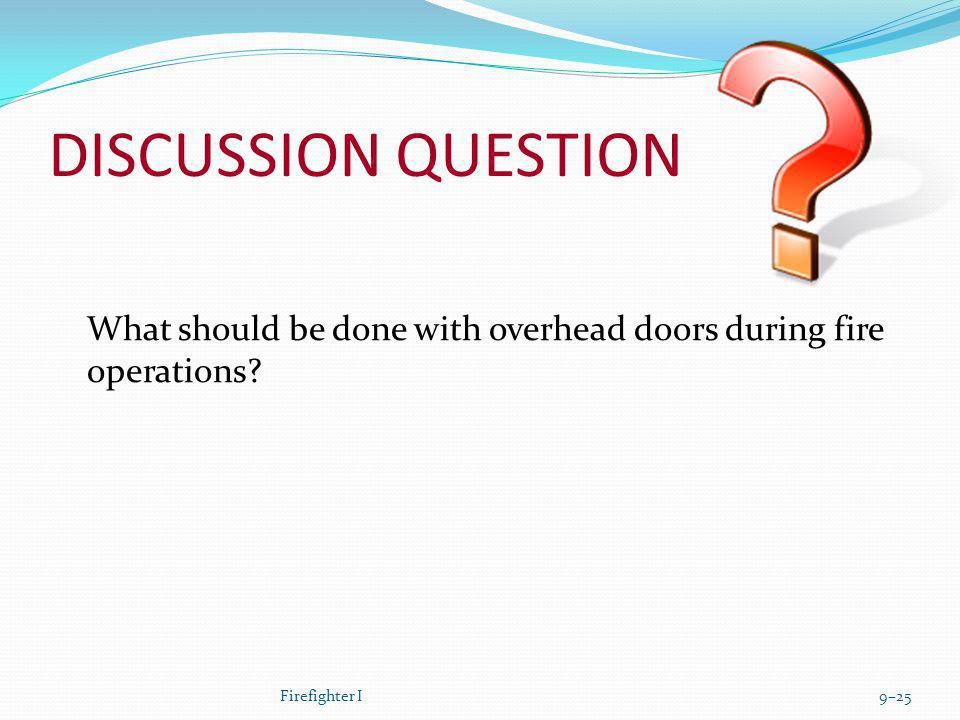 DISCUSSION QUESTION What should be done with overhead doors during fire operations Firefighter I