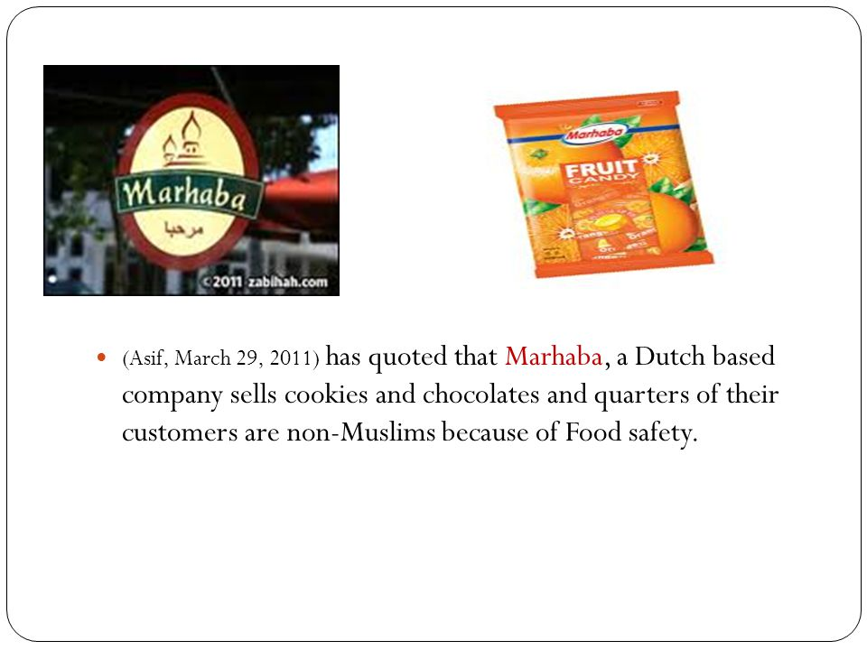 (Asif, March 29, 2011) has quoted that Marhaba, a Dutch based company sells cookies and chocolates and quarters of their customers are non-Muslims because of Food safety.