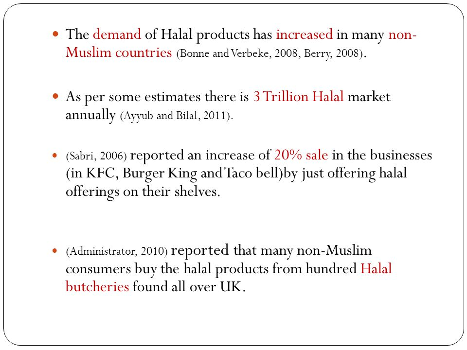 The demand of Halal products has increased in many non- Muslim countries (Bonne and Verbeke, 2008, Berry, 2008).