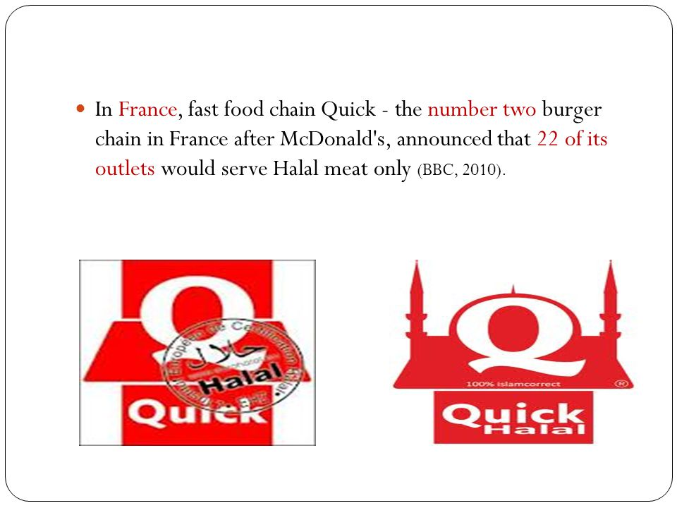 In France, fast food chain Quick - the number two burger chain in France after McDonald s, announced that 22 of its outlets would serve Halal meat only (BBC, 2010).