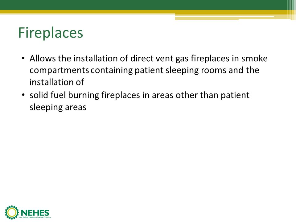 Fireplaces Allows the installation of direct vent gas fireplaces in smoke compartments containing patient sleeping rooms and the installation of.