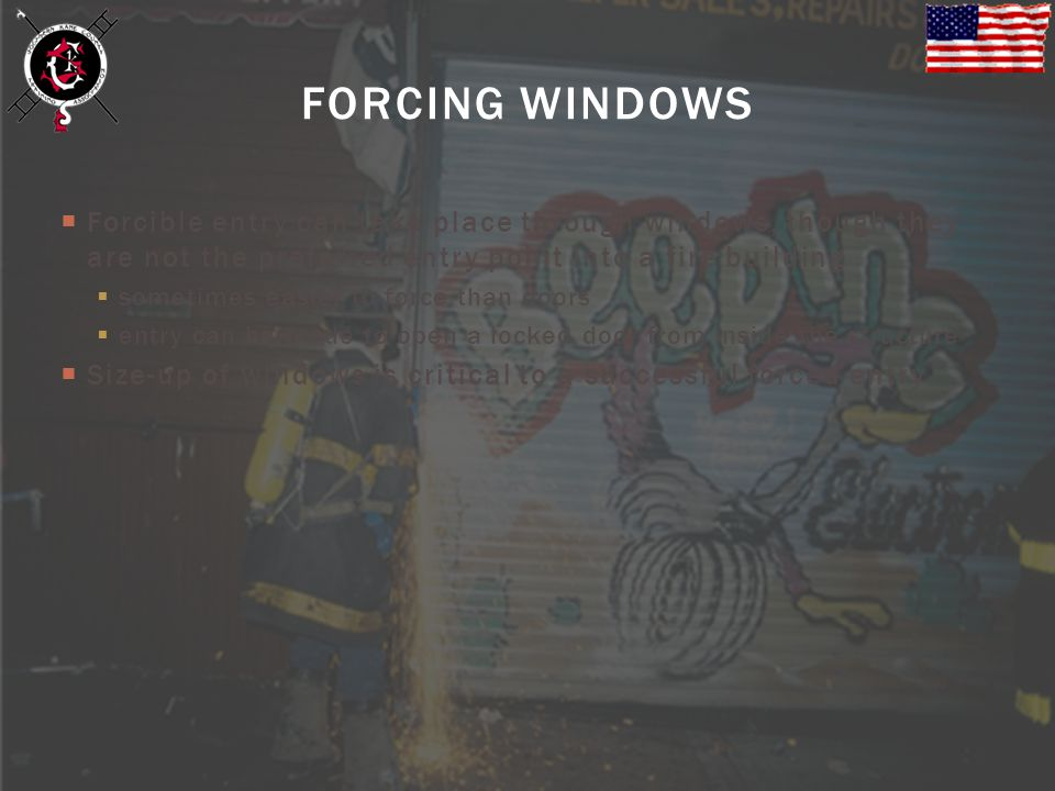 FORCING WINDOWS Forcible entry can take place through windows, though they are not the preferred entry point into a fire building.
